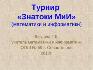 Турнир «Знатоки МиИ» (математики и информатики) Щеглова Г.К. учитель математи