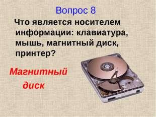 Вопрос 8 Что является носителем информации: клавиатура, мышь, магнитный диск,