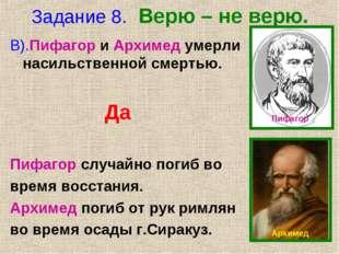 Задание 8. Верю – не верю. В).Пифагор и Архимед умерли насильственной смертью