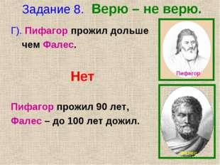 Задание 8. Верю – не верю. Г). Пифагор прожил дольше чем Фалес. Нет Пифагор п