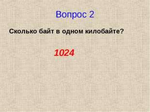 Вопрос 2 Сколько байт в одном килобайте? 1024