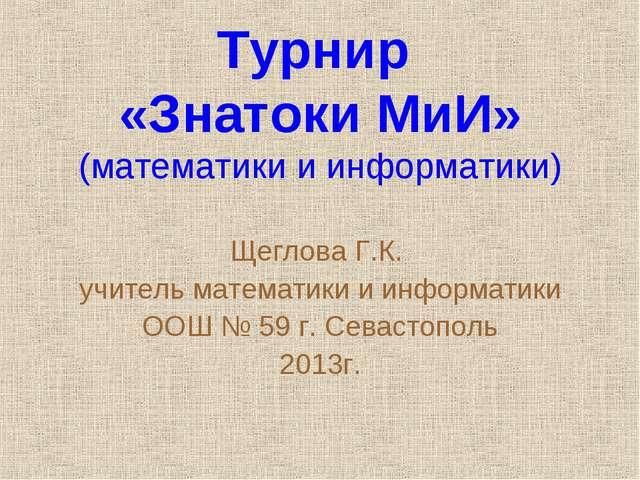 Турнир «Знатоки МиИ» (математики и информатики) Щеглова Г.К. учитель математи...