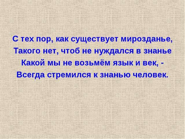 С тех пор, как существует мирозданье, Такого нет, чтоб не нуждался в знанье К...