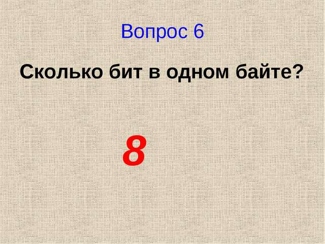 Вопрос 6 Сколько бит в одном байте? 8