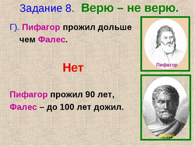 Задание 8. Верю – не верю. Г). Пифагор прожил дольше чем Фалес. Нет Пифагор п...