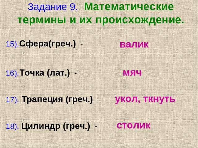 Задание 9. Математические термины и их происхождение. 15).Сфера(греч.) - 16)....