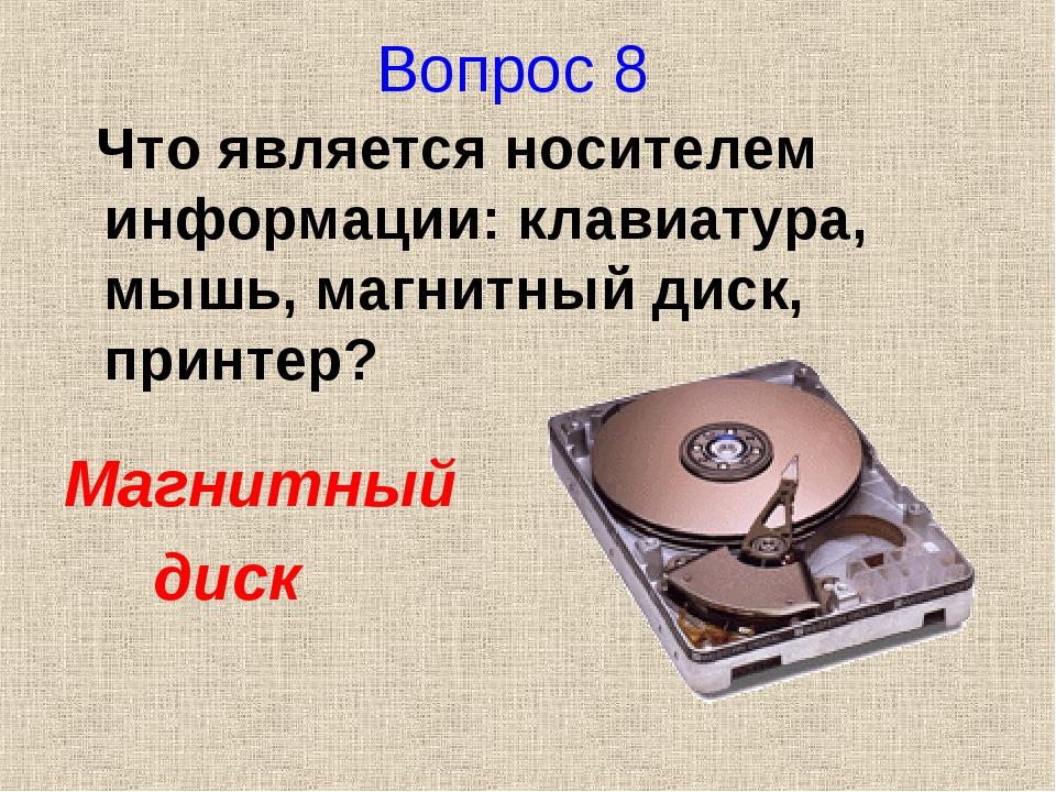 Вопрос 8 Что является носителем информации: клавиатура, мышь, магнитный диск,...