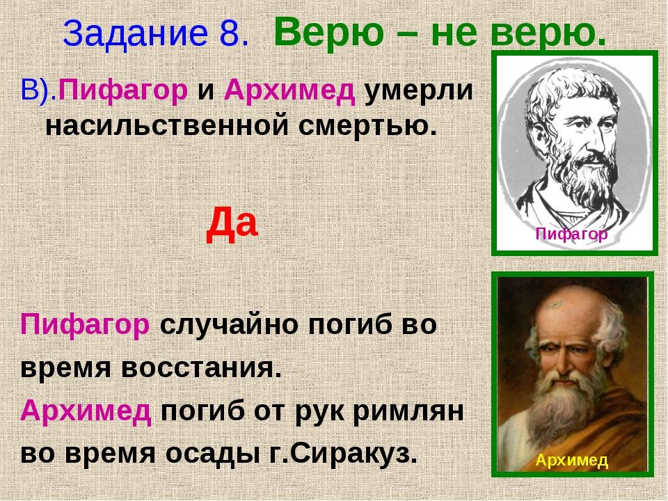 Задание 8. Верю – не верю. В).Пифагор и Архимед умерли насильственной смертью...