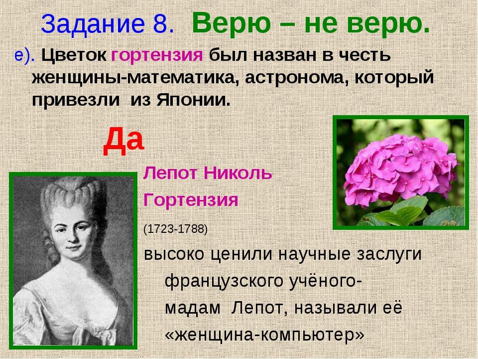 Задание 8. Верю – не верю. е). Цветок гортензия был назван в честь женщины-ма...