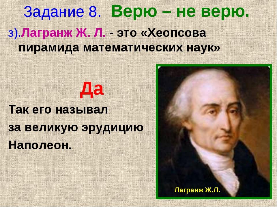 Задание 8. Верю – не верю. з).Лагранж Ж. Л. - это «Хеопсова пирамида математи...