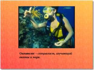 Океанолог – специалист, изучающий океаны и моря.