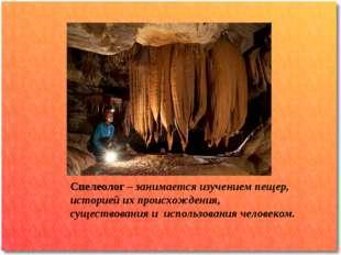 Спелеолог – занимается изучением пещер, историей их происхождения, существова