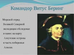 Командор Витус Беринг Морской отряд Великой Северной экспедиции обследовал и