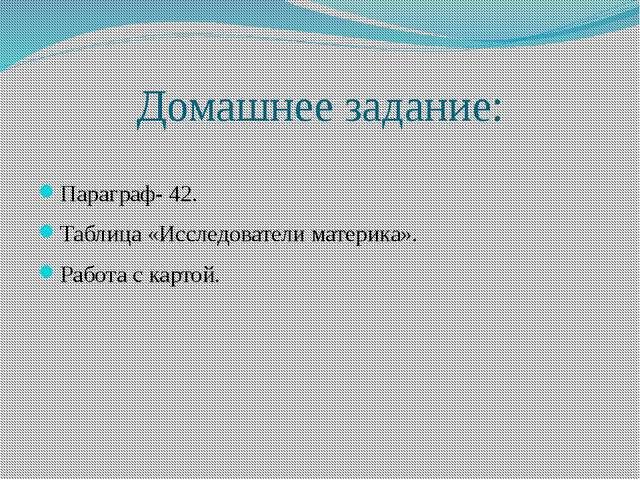 Домашнее задание: Параграф- 42. Таблица «Исследователи материка». Работа с ка...