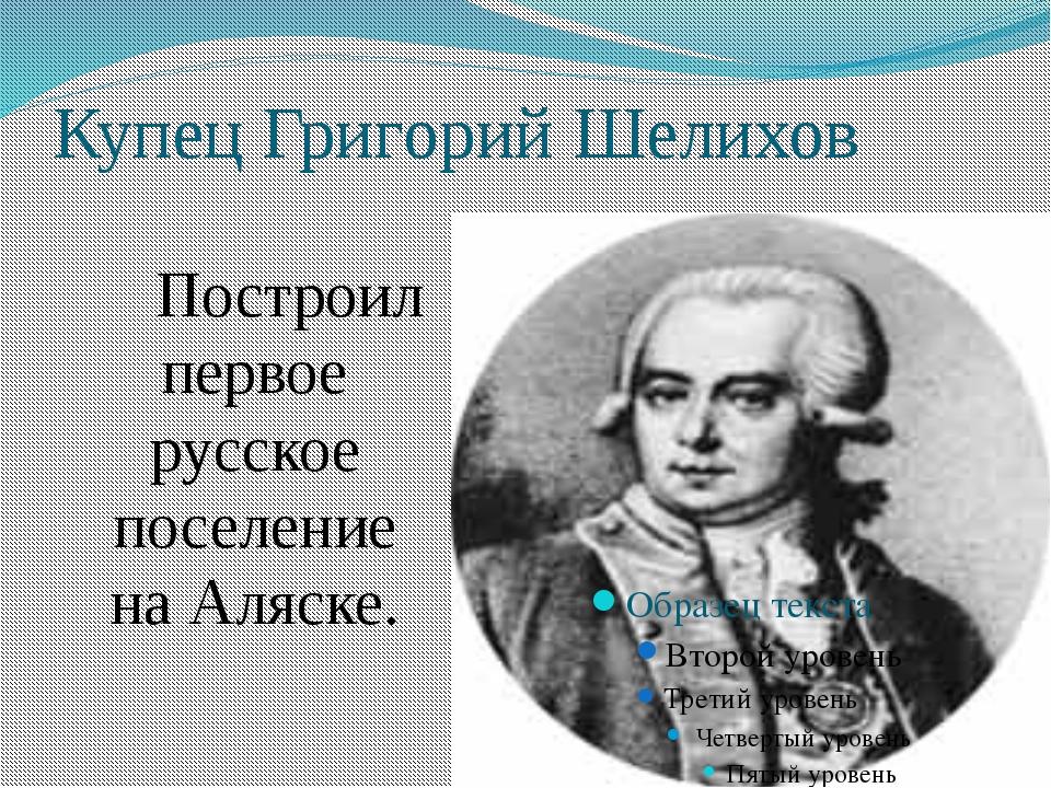 Купец Григорий Шелихов Построил первое русское поселение на Аляске.