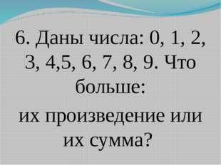 6. Даны числа: 0, 1, 2, 3, 4,5, 6, 7, 8, 9. Что больше: их произведение или и