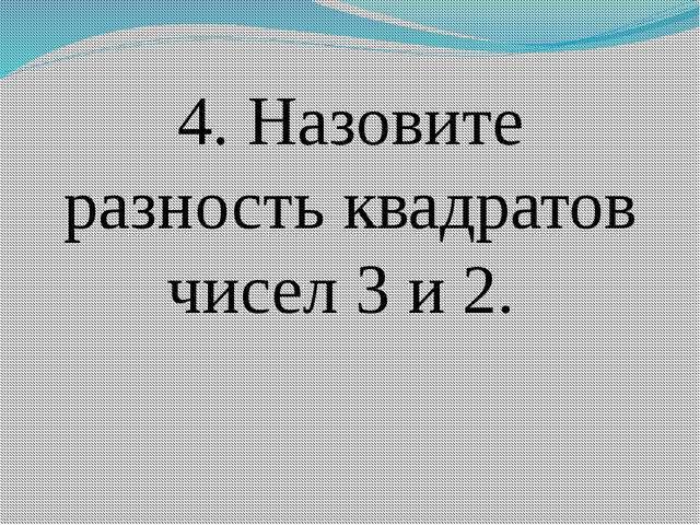 4. Назовите разность квадратов чисел 3 и 2.