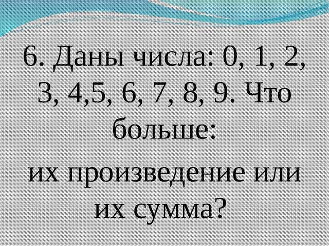 6. Даны числа: 0, 1, 2, 3, 4,5, 6, 7, 8, 9. Что больше: их произведение или и...
