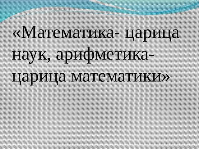 «Математика- царица наук, арифметика- царица математики»