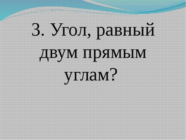 3. Угол, равный двум прямым углам?