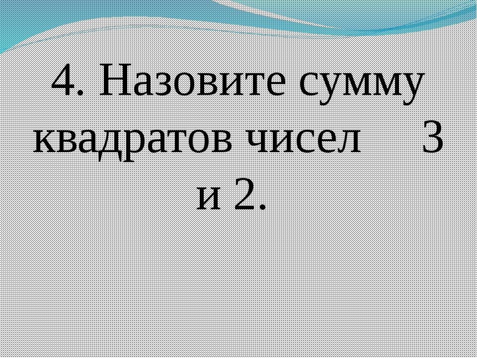 4. Назовите сумму квадратов чисел 3 и 2.