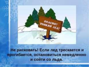 Не рисковать! Если лед трескается и прогибается, остановиться немедленно и с