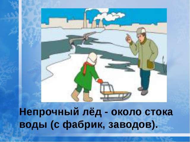 Непрочный лёд - около стока воды (с фабрик, заводов).