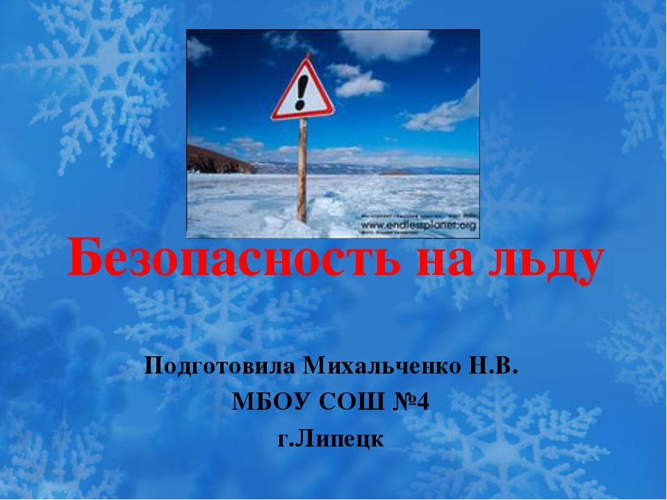 Безопасность на льду Подготовила Михальченко Н.В. МБОУ СОШ №4 г.Липецк