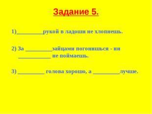 Задание 5. 1)_________рукой в ладоши не хлопнешь. 2) За _________зайцами пого