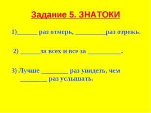 Задание 5. ЗНАТОКИ 1)______ раз отмерь, _________раз отрежь. 2) ______за всех