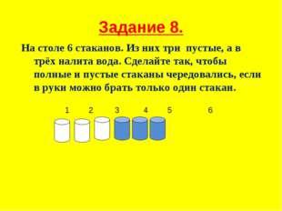 Задание 8. На столе 6 стаканов. Из них три пустые, а в трёх налита вода. Сдел