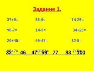 Задание 1. 37+9= 56-9= 74-25= 90-7= 14-5= 34+25= 20+45= 99-47= 82-5= 25+7= 43