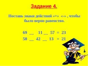 Задание 4. Поставь знаки действий «+» «-» , чтобы было верно равенство. 69 __