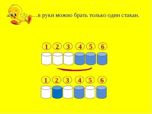 …в руки можно брать только один стакан. 1 2 34 56  1 2 3 4 5 6 1 2 3...