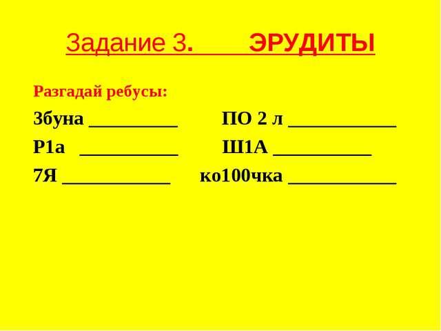 Задание 3. ЭРУДИТЫ Разгадай ребусы: 3буна _________ ПО 2 л ___________ Р1а __...