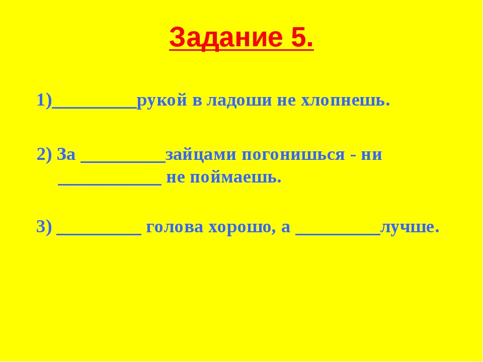 Задание 5. 1)_________рукой в ладоши не хлопнешь. 2) За _________зайцами пого...