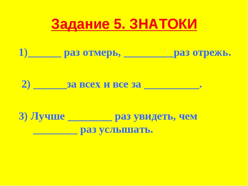 Задание 5. ЗНАТОКИ 1)______ раз отмерь, _________раз отрежь. 2) ______за всех...