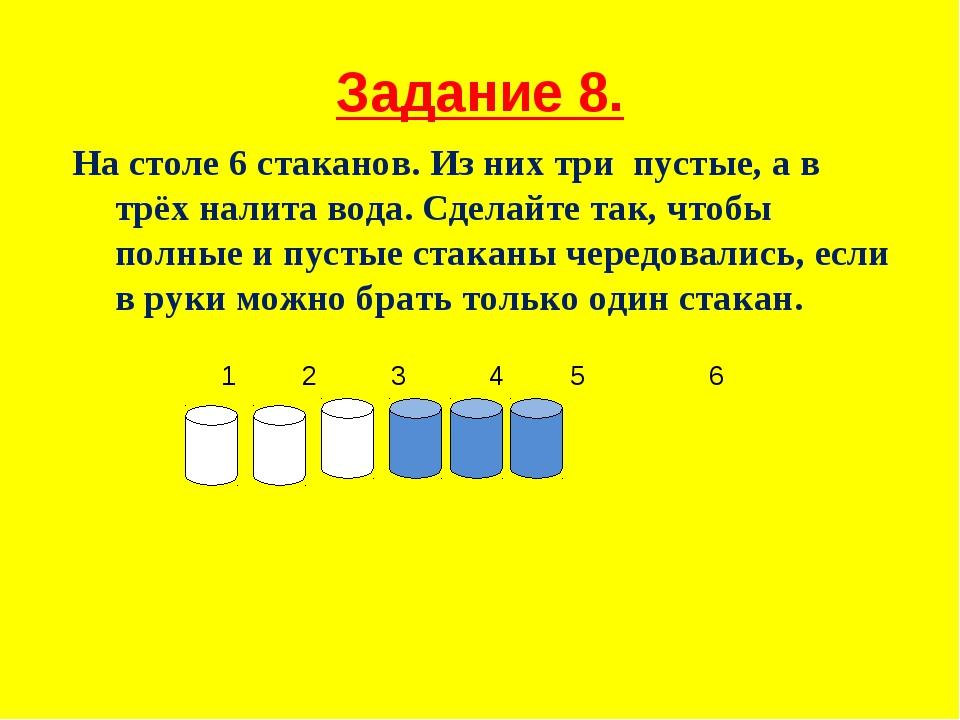 Задание 8. На столе 6 стаканов. Из них три пустые, а в трёх налита вода. Сдел...