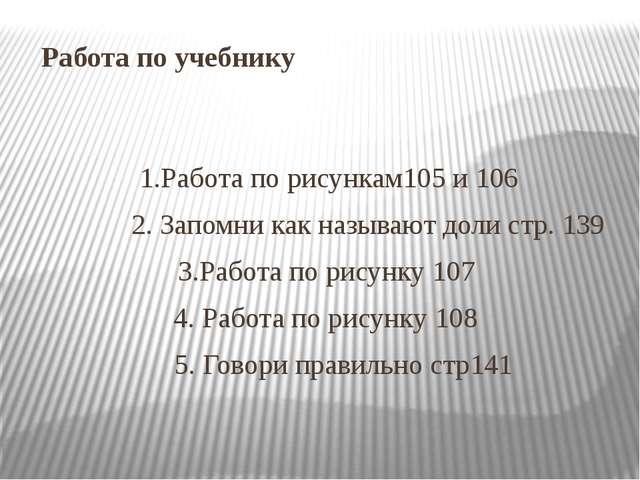Работа по учебнику 1.Работа по рисункам105 и 106 2. Запомни как называют доли...