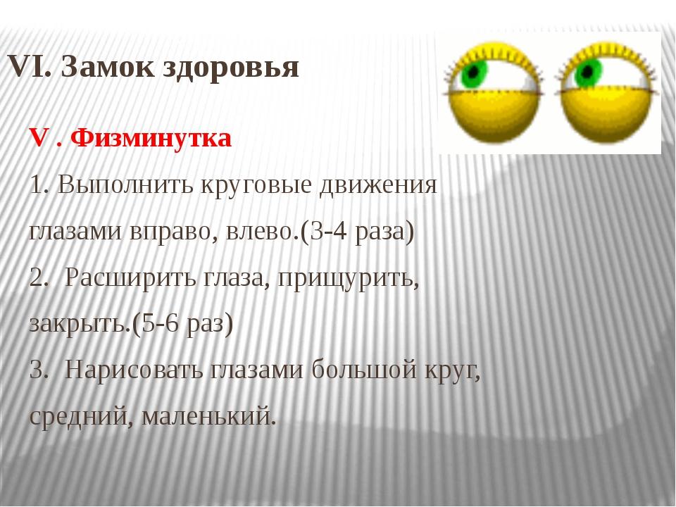 VI. Замок здоровья V . Физминутка 1. Выполнить круговые движения глазами впра...