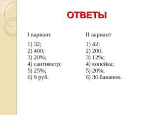 ОТВЕТЫ I вариантII вариант 1) 32; 2) 400; 3) 20%; 4) сантиметр; 5) 25%;