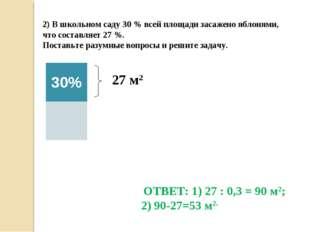 2) В школьном саду 30 % всей площади засажено яблонями, что составляет 27 %.