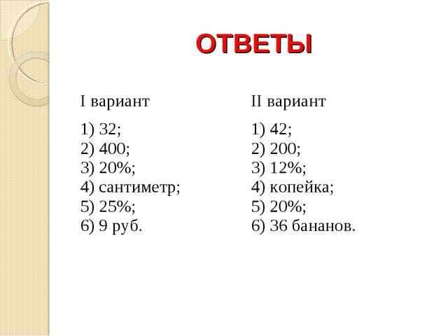 ОТВЕТЫ I вариантII вариант 1) 32; 2) 400; 3) 20%; 4) сантиметр; 5) 25%;...