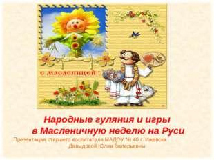 Народные гуляния и игры в Масленичную неделю на Руси Презентация старшего во