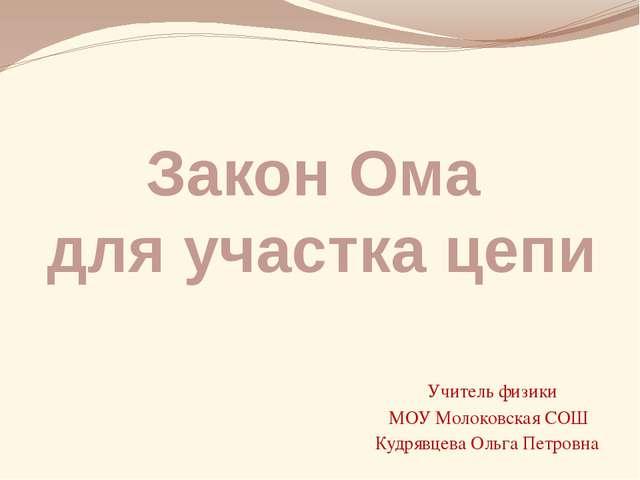 Закон Ома для участка цепи Учитель физики МОУ Молоковская СОШ Кудрявцева Ольг...