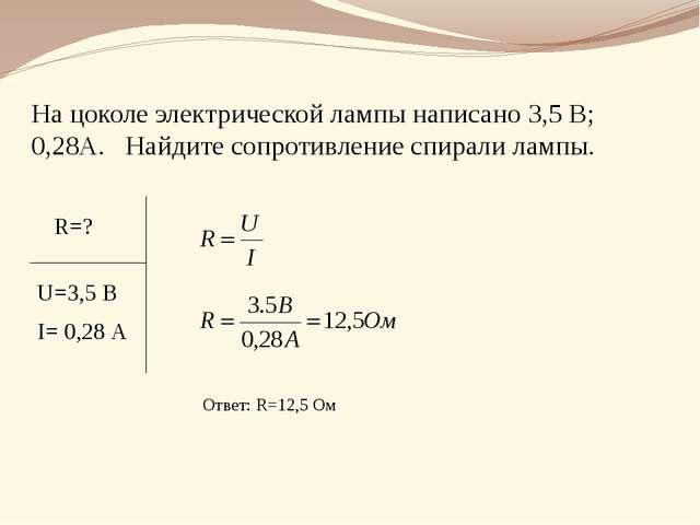 На цоколе электрической лампы написано 3,5 В; 0,28А. Найдите сопротивление сп...