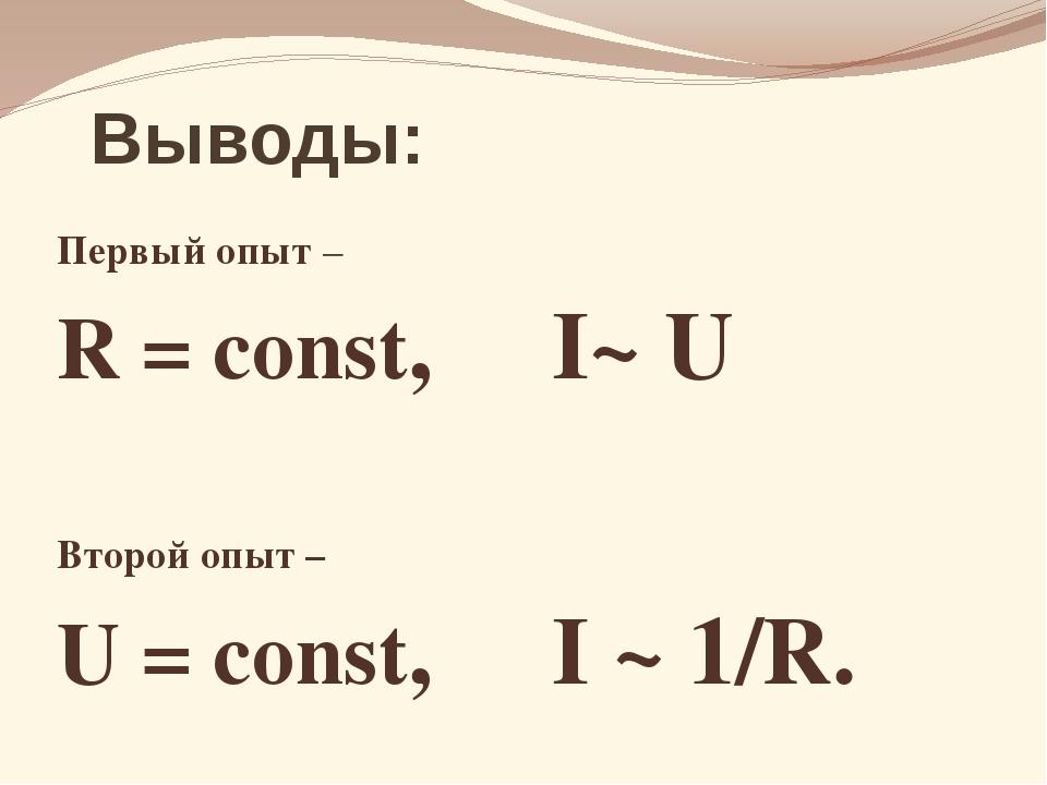 Выводы: Первый опыт – R = const, I~ U Второй опыт – U = const, I ~ 1/R.