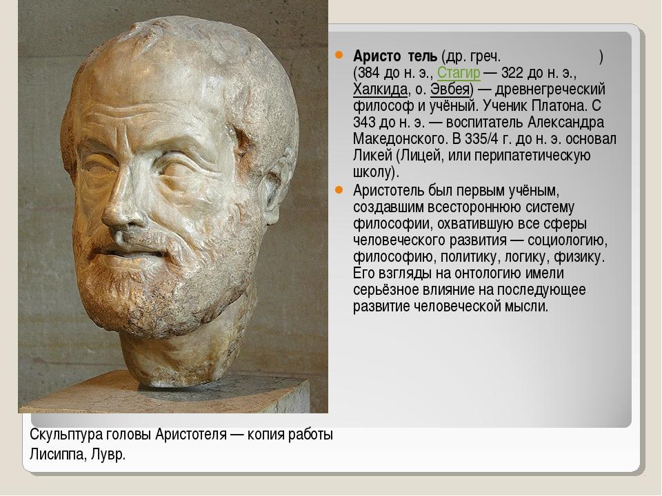 Аристо́тель (др. греч. Ἀριστοτέλης) (384 до н. э., Стагир— 322 до н. э., Хал...