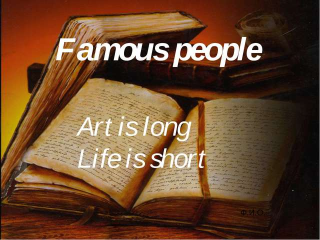 Famous people Ф.И.О. Art is long Life is short