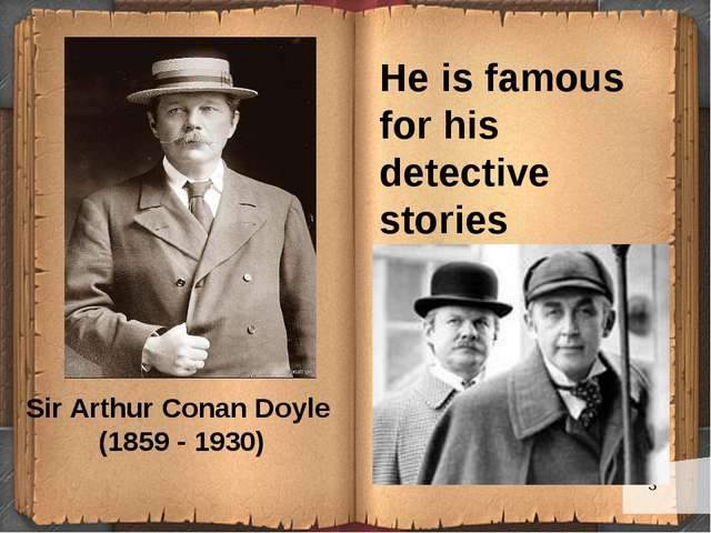 He is famous for his detective stories Sir Arthur Conan Doyle (1859 - 1930)